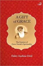 A Gift of Grace: The Essence of Guru Nanak's Spiri…