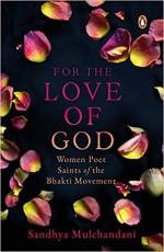 For the Love of God: Women Poet Saints of the Bhak…