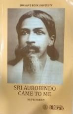 Sri Aurobindo Came To Me (Reminiscences)