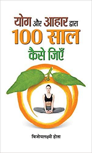 Yoga Aur Aahar Dwara 100 Saal Kaise Jiyen (Hindi)