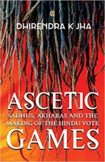 Ascetic Games: Sadhus, Akharas and the Making of t…